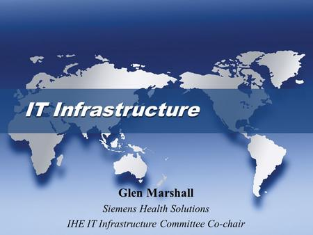 IT Infrastructure Glen Marshall Siemens Health Solutions IHE IT Infrastructure Committee Co-chair.