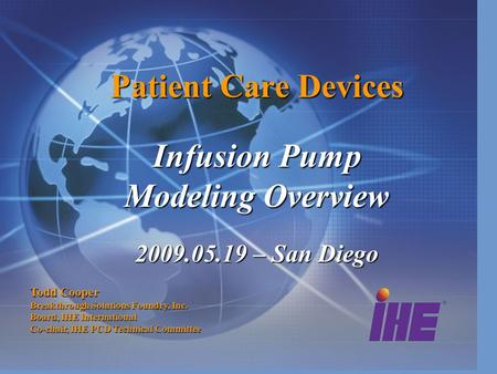 Patient Care Devices Infusion Pump Modeling Overview 2009.05.19 – San Diego Todd Cooper Breakthrough Solutions Foundry, Inc. Board, IHE International Co-chair,