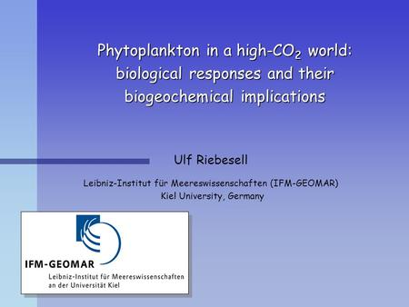 Phytoplankton in a high-CO 2 world: biological responses and their biogeochemical implications Ulf Riebesell Leibniz-Institut für Meereswissenschaften.