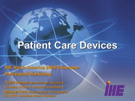 Patient Care Devices IHE North America 2009 Showcase Participant Workshop Todd Cooper, Breakthrough Solutions Co-Chair, IHE PCD Technical Committee Manny.