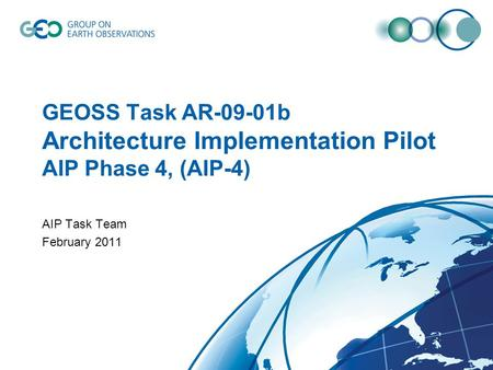 GEOSS Task AR-09-01b Architecture Implementation Pilot AIP Phase 4, (AIP-4) AIP Task Team February 2011.