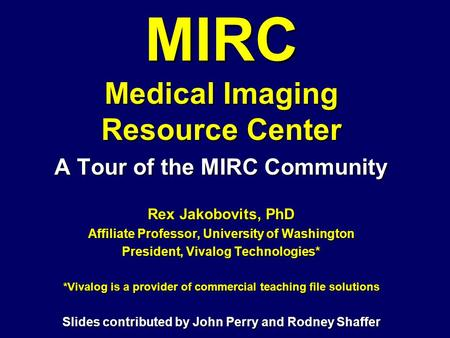 MIRC Medical Imaging Resource Center A Tour of the MIRC Community Rex Jakobovits, PhD Affiliate Professor, University of Washington President, Vivalog.