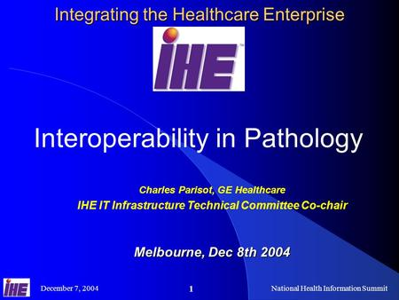 December 7, 2004National Health Information Summit 1 Integrating the Healthcare Enterprise Interoperability in Pathology Charles Parisot, GE Healthcare.
