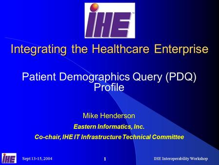 Sept 13-15, 2004IHE Interoperability Workshop 1 Integrating the Healthcare Enterprise Patient Demographics Query (PDQ) Profile Mike Henderson Eastern Informatics,