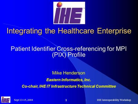 Sept 13-15, 2004IHE Interoperability Workshop 1 Integrating the Healthcare Enterprise Patient Identifier Cross-referencing for MPI (PIX) Profile Mike Henderson.