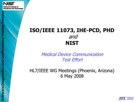 Software Diagnostics and Conformance Testing Division Medical Device Communication Test Effort ISO/IEEE 11073, IHE-PCD, PHD and NIST Medical Device Communication.
