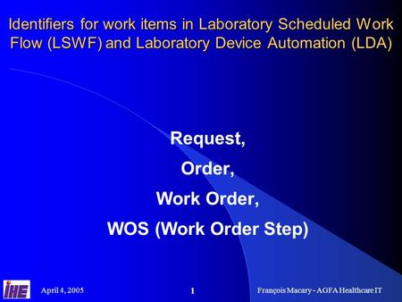 April 4, 2005François Macary - AGFA Healthcare IT 1 Identifiers for work items in Laboratory Scheduled Work Flow (LSWF) and Laboratory Device Automation.