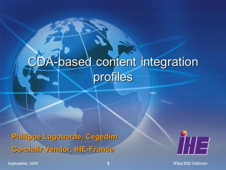 September, 2005What IHE Delivers 1 CDA-based content integration profiles Philippe Lagouarde, Cegedim Co-chair Vendor, IHE-France.