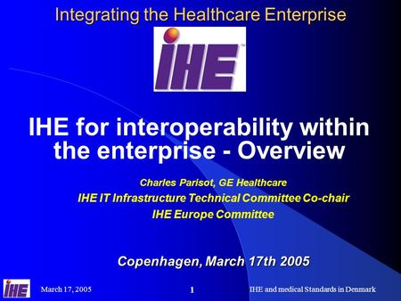 March 17, 2005IHE and medical Standards in Denmark 1 Integrating the Healthcare Enterprise IHE for interoperability within the enterprise - Overview Charles.