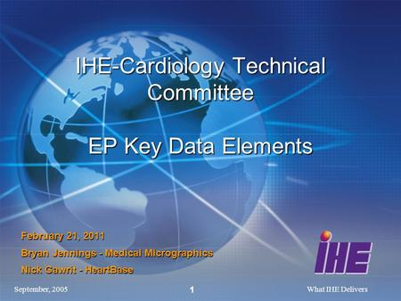 September, 2005What IHE Delivers 1 IHE-Cardiology Technical Committee EP Key Data Elements February 21, 2011 Bryan Jennings - Medical Micrographics Nick.