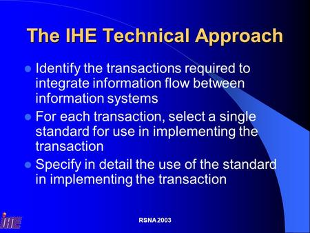 RSNA 2003 The IHE Technical Approach Identify the transactions required to integrate information flow between information systems For each transaction,