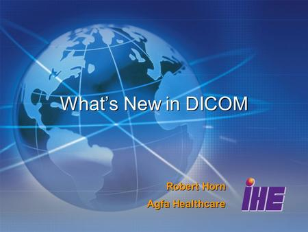 Whats New in DICOM Robert Horn Agfa Healthcare. Significant Extensions Upgrades to existing modalities Additions of new modality objects Safety and Security.