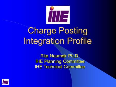 Charge Posting Integration Profile Rita Noumeir Ph.D. IHE Planning Committee IHE Technical Committee.