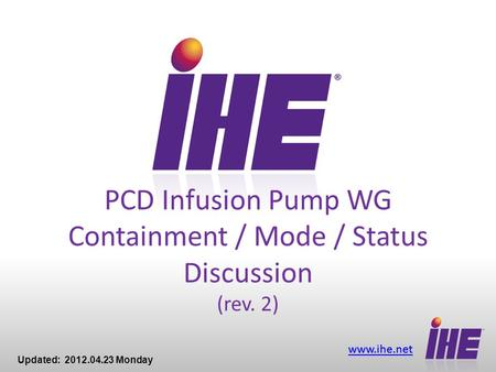 Www.ihe.net PCD Infusion Pump WG Containment / Mode / Status Discussion (rev. 2) Updated: 2012.04.23 Monday.
