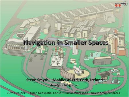 Navigation in Smaller Spaces Steve Smyth – MobileGIS Ltd, Cork, Ireland COM.Geo 2011 - Open Geospatial Consortium IoT Workshop – Nav.