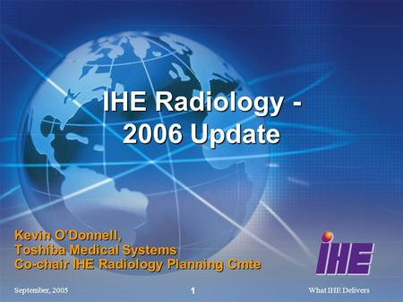 September, 2005What IHE Delivers 1 Kevin ODonnell, Toshiba Medical Systems Co-chair IHE Radiology Planning Cmte IHE Radiology - 2006 Update.