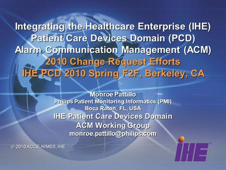 Integrating the Healthcare Enterprise (IHE) Patient Care Devices Domain (PCD) Alarm Communication Management (ACM) 2010 Change Request Efforts IHE PCD.