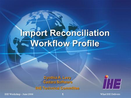 IHE Workshop – June 2006What IHE Delivers 1 Cynthia A. Levy Cedara Software IHE Technical Committee Import Reconciliation Workflow Profile.