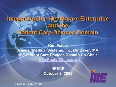 Integrating the Healthcare Enterprise and the Patient Care Devices Domain Ken Fuchs Draeger Medical Systems, Inc. (Andover, MA) IHE Patient Care Devices.