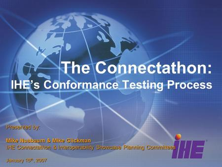 The Connectathon: IHEs Conformance Testing Process Presented by: Mike Nusbaum & Mike Glickman IHE Connectathon & Interoperability Showcase Planning Committees.