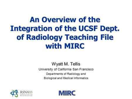 An Overview of the Integration of the UCSF Dept. of Radiology Teaching File with MIRC Wyatt M. Tellis University of California San Francisco Departments.