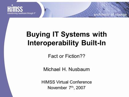 Buying IT Systems with Interoperability Built-In Fact or Fiction?? Michael H. Nusbaum HIMSS Virtual Conference November 7 th, 2007.