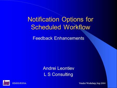 HIMSS/RSNAVendor Workshop, Sep 2004 Notification Options for Scheduled Workflow Feedback Enhancements Andrei Leontiev L S Consulting.