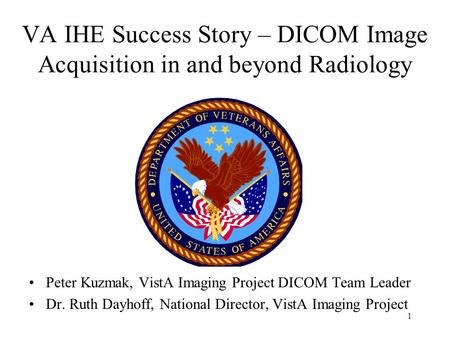 1 VA IHE Success Story – DICOM Image Acquisition in and beyond Radiology Peter Kuzmak, VistA Imaging Project DICOM Team Leader Dr. Ruth Dayhoff, National.