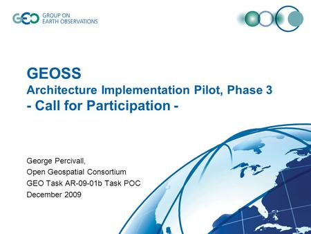 GEOSS Architecture Implementation Pilot, Phase 3 - Call for Participation - George Percivall, Open Geospatial Consortium GEO Task AR-09-01b Task POC December.