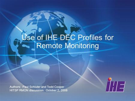 Use of IHE DEC Profiles for Remote Monitoring Authors: Paul Schluter and Todd Cooper HITSP RMON discussion October 2, 2008.
