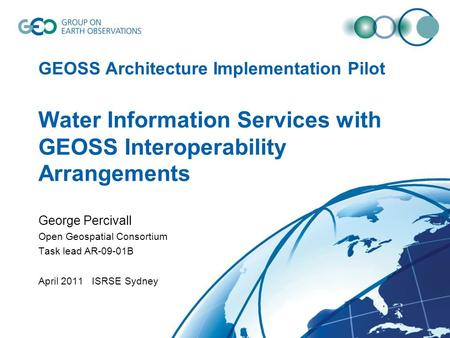 GEOSS Architecture Implementation Pilot Water Information Services with GEOSS Interoperability Arrangements George Percivall Open Geospatial Consortium.