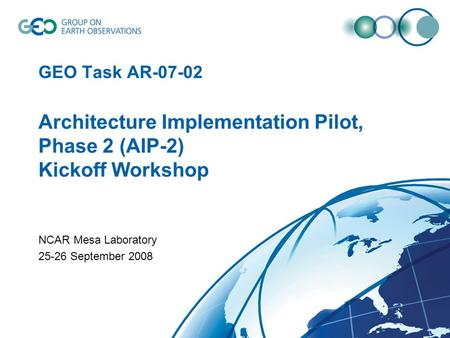 GEO Task AR-07-02 Architecture Implementation Pilot, Phase 2 (AIP-2) Kickoff Workshop NCAR Mesa Laboratory 25-26 September 2008.