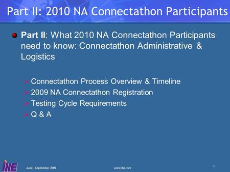 Www.ihe.net June - September 2009 1 Part II: 2010 NA Connectathon Participants Part II: What 2010 NA Connectathon Participants need to know: Connectathon.
