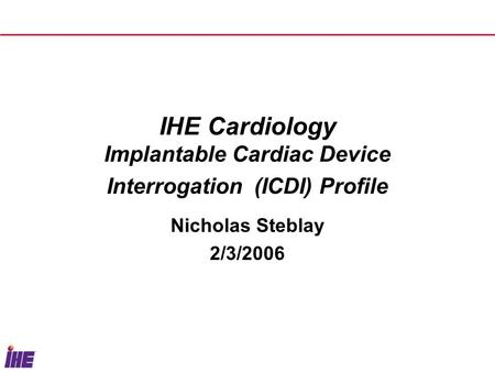 IHE Cardiology Implantable Cardiac Device Interrogation (ICDI) Profile Nicholas Steblay 2/3/2006.