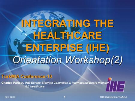 Oct, 2010IHE Orientation-TurMIA 1 INTEGRATING THE HEALTHCARE ENTERPISE (IHE) Orientation Workshop(2) TurkMIA Conference-10 Charles Parisot, IHE-Europe.