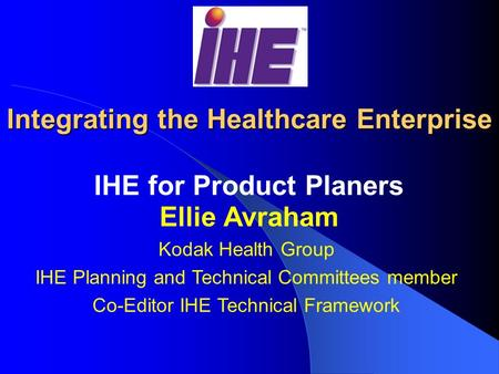Integrating the Healthcare Enterprise IHE for Product Planers Ellie Avraham Kodak Health Group IHE Planning and Technical Committees member Co-Editor.