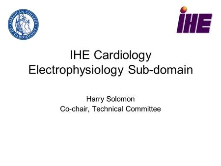 IHE Cardiology Electrophysiology Sub-domain Harry Solomon Co-chair, Technical Committee.