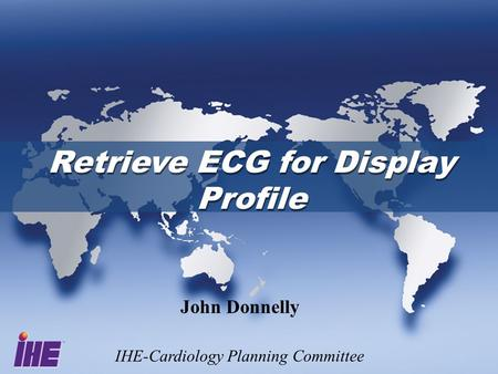Retrieve ECG for Display Profile Retrieve ECG for Display Profile John Donnelly IHE-Cardiology Planning Committee.
