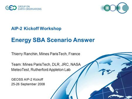 AIP-2 Kickoff Workshop Energy SBA Scenario Answer Thierry Ranchin, Mines ParisTech, France Team: Mines ParisTech, DLR, JRC, NASA MeteoTest, Rutherford.