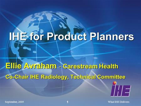 September, 2005What IHE Delivers 1 IHE for Product Planners Ellie Avraham - Carestream Health Co-Chair IHE Radiology, Technical Committee.