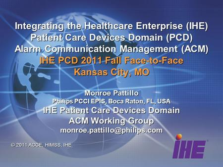 Integrating the Healthcare Enterprise (IHE) Patient Care Devices Domain (PCD) Alarm Communication Management (ACM) IHE PCD 2011 Fall Face-to-Face Kansas.
