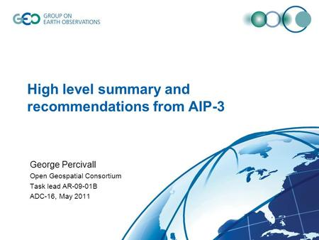 High level summary and recommendations from AIP-3 George Percivall Open Geospatial Consortium Task lead AR-09-01B ADC-16, May 2011.