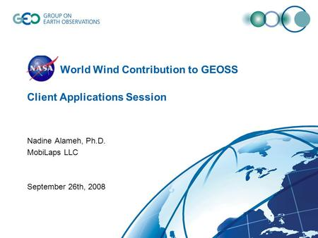 NASA World Wind Contribution to GEOSS Client Applications Session Nadine Alameh, Ph.D. MobiLaps LLC September 26th, 2008.
