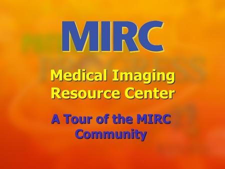 Medical Imaging Resource Center A Tour of the MIRC Community.