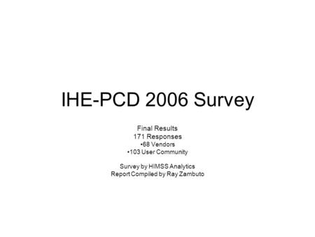 IHE-PCD 2006 Survey Final Results 171 Responses 68 Vendors 103 User Community Survey by HIMSS Analytics Report Compiled by Ray Zambuto.
