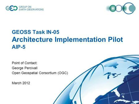 GEOSS Task IN-05 Architecture Implementation Pilot AIP-5 Point of Contact: George Percivall Open Geospatial Consortium (OGC) March 2012.