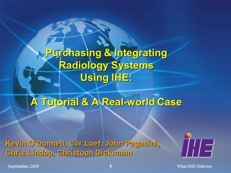 September, 2005What IHE Delivers 1 Purchasing & Integrating Radiology Systems Using IHE: A Tutorial & A Real-world Case Kevin ODonnell, Cor Loef, John.