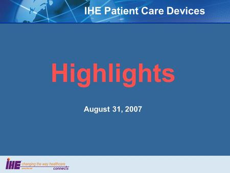 IHE Patient Care Devices Highlights August 31, 2007.