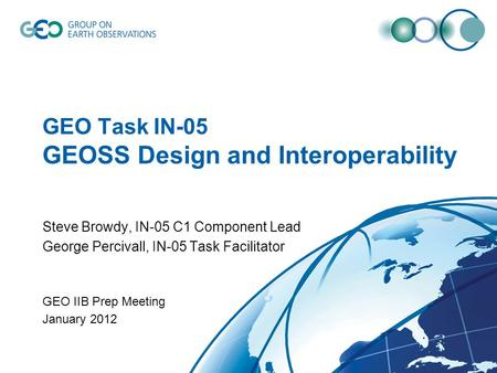 GEO Task IN-05 GEOSS Design and Interoperability Steve Browdy, IN-05 C1 Component Lead George Percivall, IN-05 Task Facilitator GEO IIB Prep Meeting January.