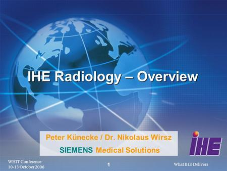 WHIT Conference 10-13 October 2006 What IHE Delivers 1 Peter Künecke / Dr. Nikolaus Wirsz SIEMENS Medical Solutions IHE Radiology – Overview.